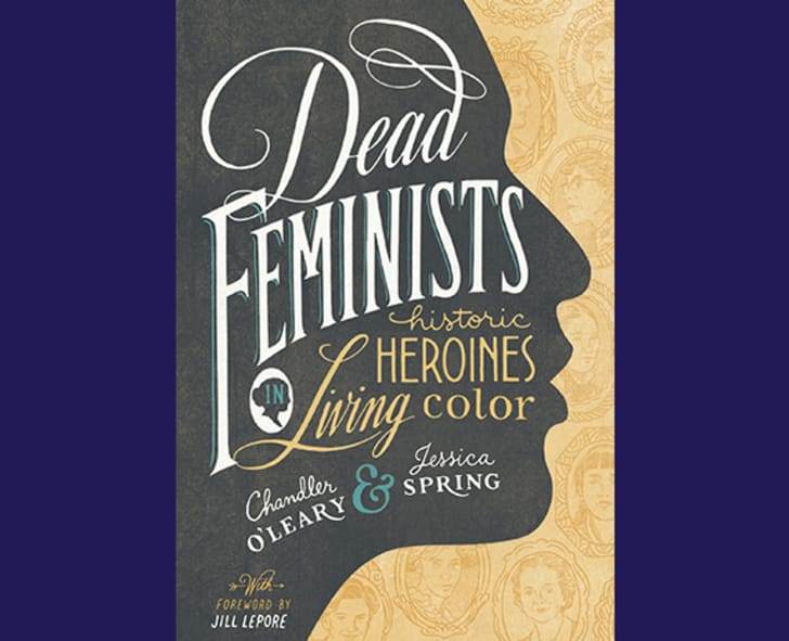 """Dead Feminists: Historic Heroines in Living Color"" by Chandler O'Leary and Jessica Spring"