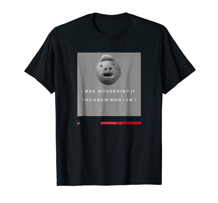 T-shirt with an odd sculpted clay face asking if you know who it is. You get the idea.