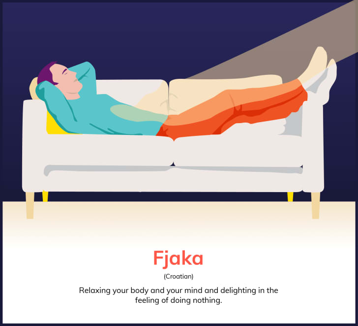 """""""Fjaka (Croatian): Relaxing your body and your mind and delighting in the feeling of doing nothing."""""""
