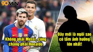 'Không phải Ronaldo hay Messi, đây mới là cầu thủ có tầm ảnh hưởng lớn nhất thế giới'